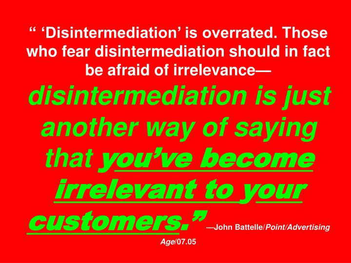 """"""" 'Disintermediation' is overrated. Those who fear disintermediation should in fact be afraid of irrelevance—"""