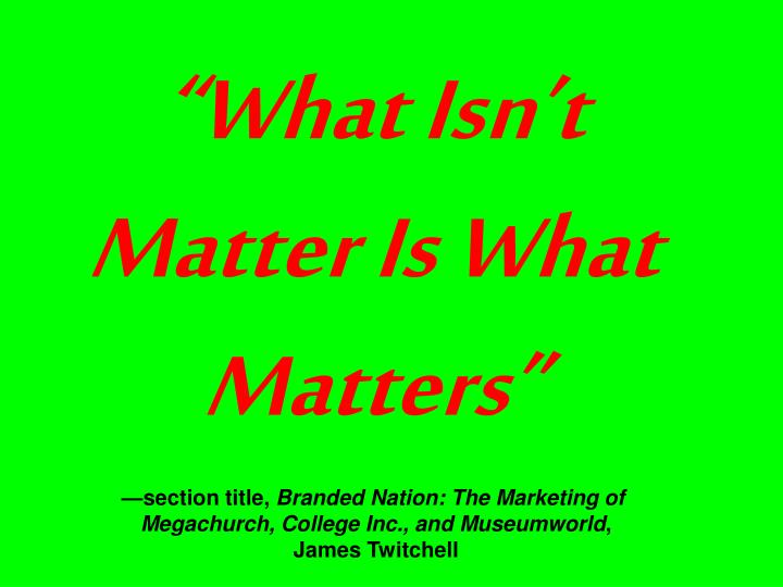 """""""What Isn't Matter Is What Matters"""""""
