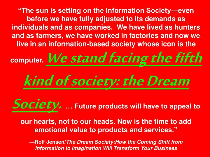 """""""The sun is setting on the Information Society—even before we have fully adjusted to its demands as individuals and as companies.  We have lived as hunters and as farmers, we have worked in factories and now we live in an information-based society whose icon is the computer."""