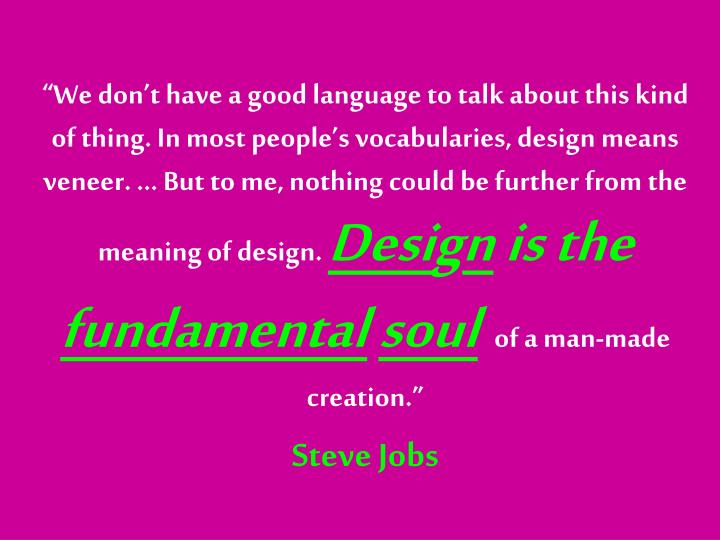 """""""We don't have a good language to talk about this kind of thing. In most people's vocabularies, design means veneer. … But to me, nothing could be further from the meaning of design."""