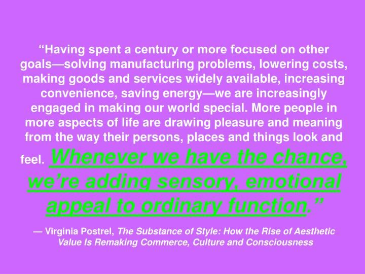 """""""Having spent a century or more focused on other goals—solving manufacturing problems, lowering costs, making goods and services widely available, increasing convenience, saving energy—we are increasingly engaged in making our world special. More people in more aspects of life are drawing pleasure and meaning from the way their persons, places and things look and feel."""