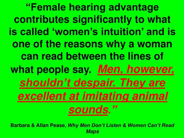 """""""Female hearing advantage contributes significantly to what is called 'women's intuition' and is one of the reasons why a woman can read between the lines of what people say."""