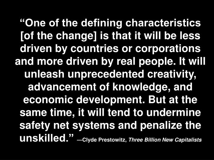 """""""One of the defining characteristics [of the change] is that it will be less driven by countries or corporations and more driven by real people. It will unleash unprecedented creativity, advancement of knowledge, and economic development. But at the same time, it will tend to undermine safety net systems and penalize the unskilled."""""""