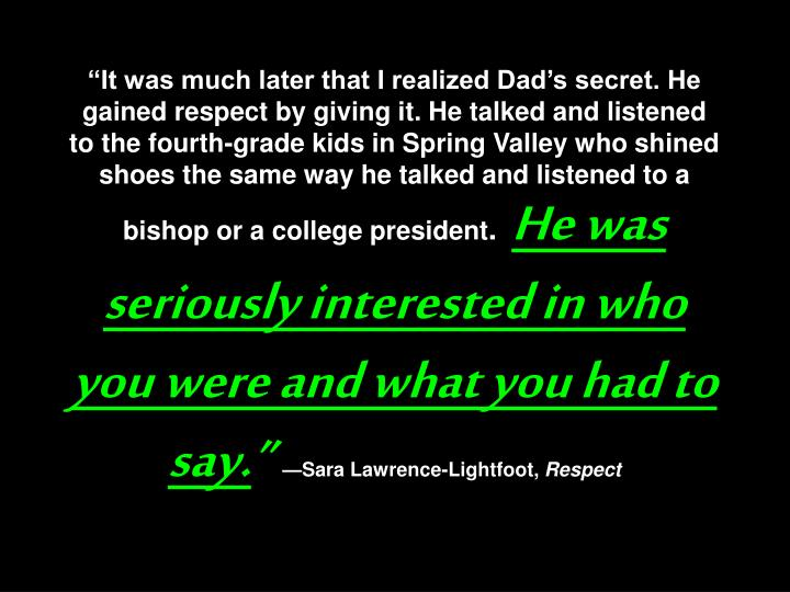 """""""It was much later that I realized Dad's secret. He gained respect by giving it. He talked and listened to the fourth-grade kids in Spring Valley who shined shoes the same way he talked and listened to a bishop or a college president"""