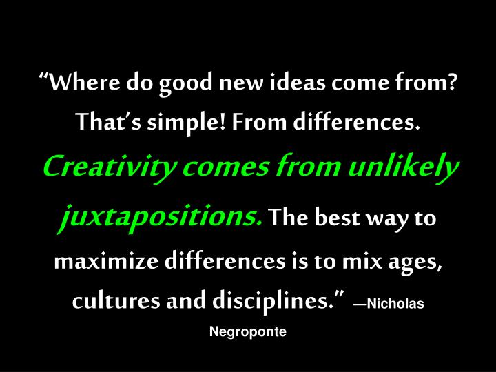 """""""Where do good new ideas come from? That's simple! From differences."""