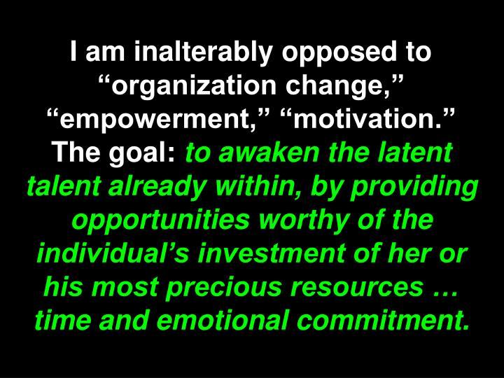 """I am inalterably opposed to """"organization change,"""" """"empowerment,"""" """"motivation."""" The goal:"""