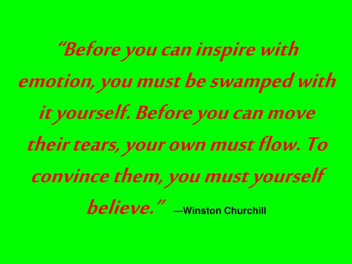 """""""Before you can inspire with emotion, you must be swamped with it yourself. Before you can move their tears, your own must flow. To convince them, you must yourself believe."""""""