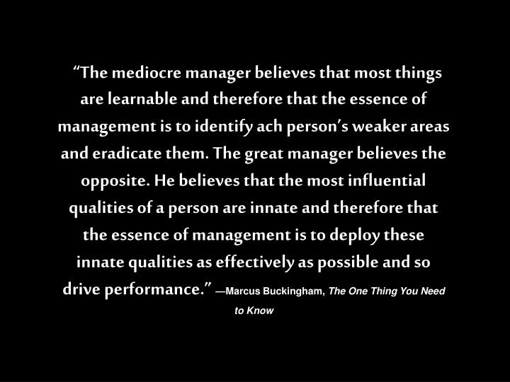 """""""The mediocre manager believes that most things are learnable and therefore that the essence of management is to identify ach person's weaker areas and eradicate them. The great manager believes the opposite. He believes that the most influential qualities of a person are innate and therefore that the essence of management is to deploy these innate qualities as effectively as possible and so drive performance."""""""