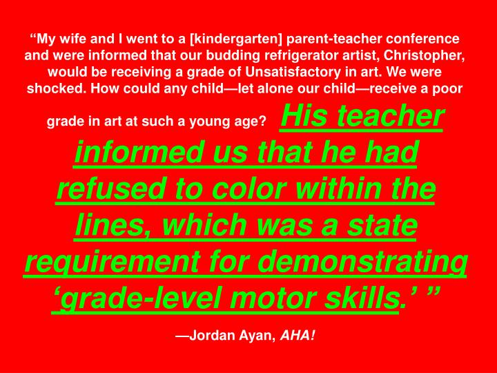 """""""My wife and I went to a [kindergarten] parent-teacher conference and were informed that our budding refrigerator artist, Christopher, would be receiving a grade of Unsatisfactory in art. We were shocked. How could any child—let alone our child—receive a poor grade in art at such a young age?"""