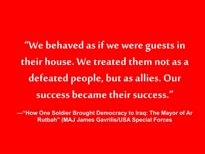"""""""We behaved as if we were guests in their house. We treated them not as a defeated people, but as allies. Our success became their success."""""""