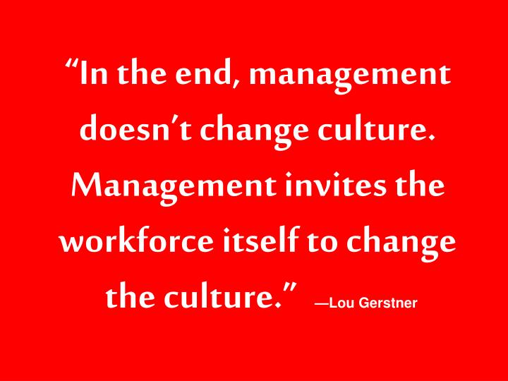 """""""In the end, management doesn't change culture. Management invites the workforce itself to change"""