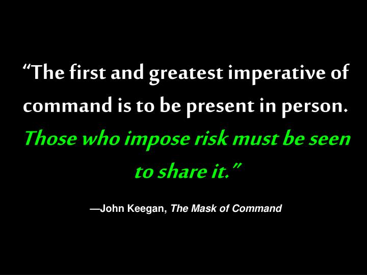 """""""The first and greatest imperative of command is to be present in person."""