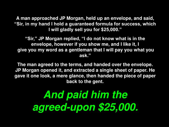 """A man approached JP Morgan, held up an envelope, and said, """"Sir, in my hand I hold a guaranteed formula for success, which I will gladly sell you for $25,000."""""""