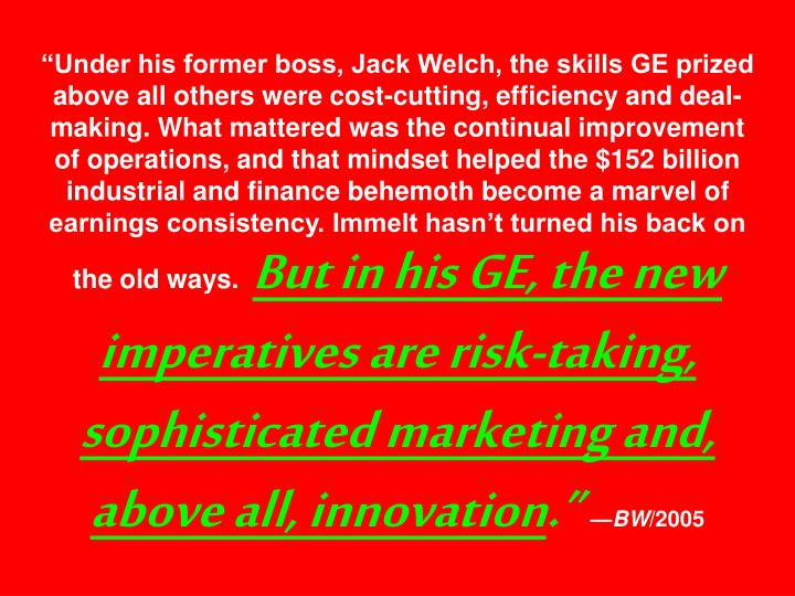 """""""Under his former boss, Jack Welch, the skills GE prized above all others were cost-cutting, efficiency and deal-making. What mattered was the continual improvement of operations, and that mindset helped the $152 billion industrial and finance behemoth become a marvel of earnings consistency. Immelt hasn't turned his back on the old ways."""