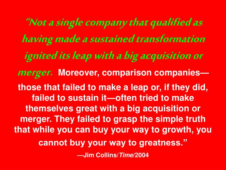 """""""Not a single company that qualified as having made a sustained transformation ignited its leap with a big acquisition or merger."""