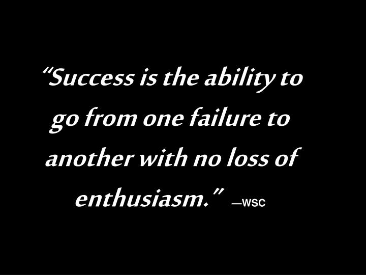 """""""Success is the ability to go from one failure to another with no loss of enthusiasm."""""""