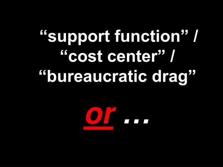 """support function"" / ""cost center"" / ""bureaucratic drag"""