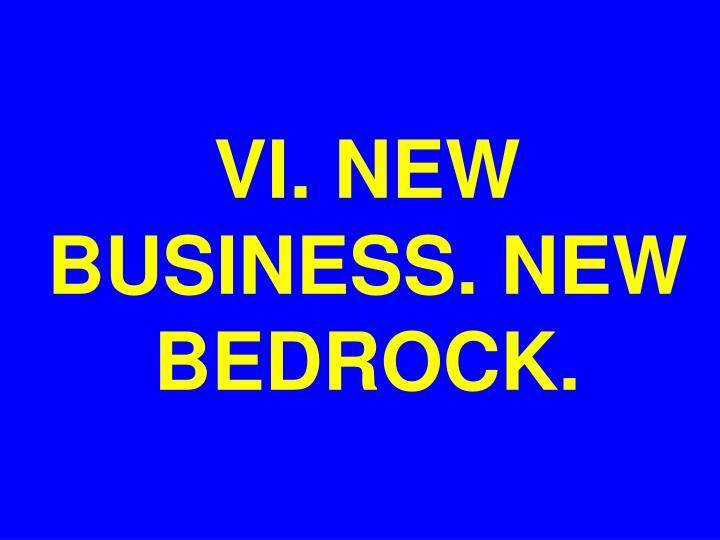 VI. NEW BUSINESS. NEW BEDROCK.
