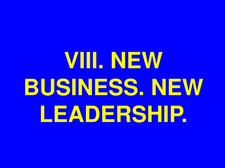 VIII. NEW BUSINESS. NEW LEADERSHIP.
