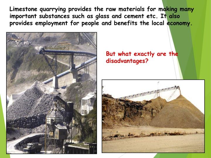 Limestone quarrying provides the raw materials for making many important substances such as glass and cement etc. It also provides employment for people and benefits the local economy.
