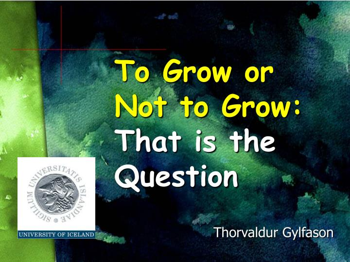 to grow or not to grow that is the question n.