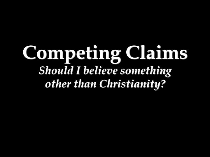 Competing claims should i believe something other than christianity