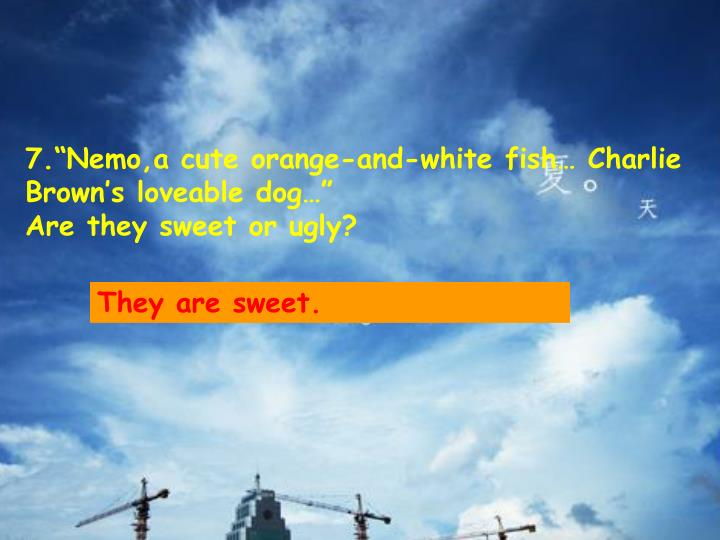"7.""Nemo,a cute orange-and-white fish… Charlie Brown's loveable dog…""                                                     Are they sweet or ugly?"