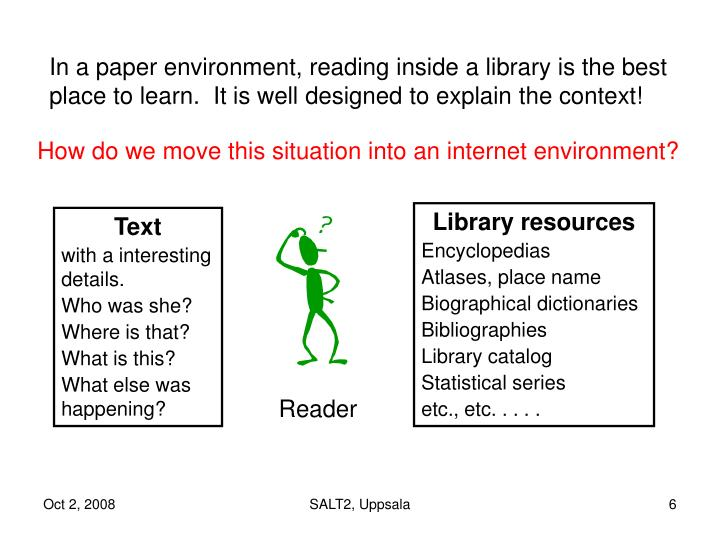 In a paper environment, reading inside a library is the best place to learn.  It is well designed to explain the context!