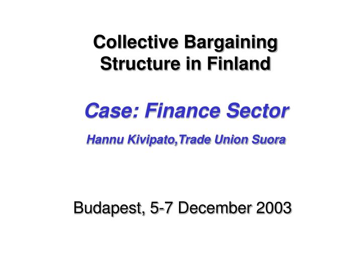 collective bargaining structure in finland case finance sector hannu kivipato trade union suora n.