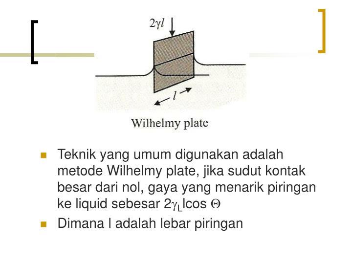 Teknik yang umum digunakan adalah metode Wilhelmy plate, jika sudut kontak besar dari nol, gaya yang menarik piringan ke liquid sebesar 2