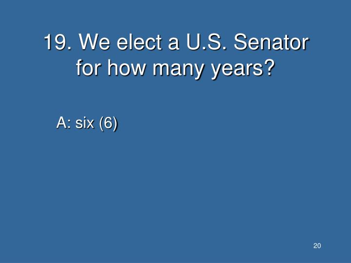 19. We elect a U.S. Senator for how many years?