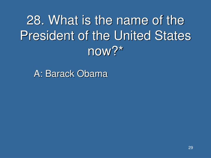 28. What is the name of the President of the United States now?*