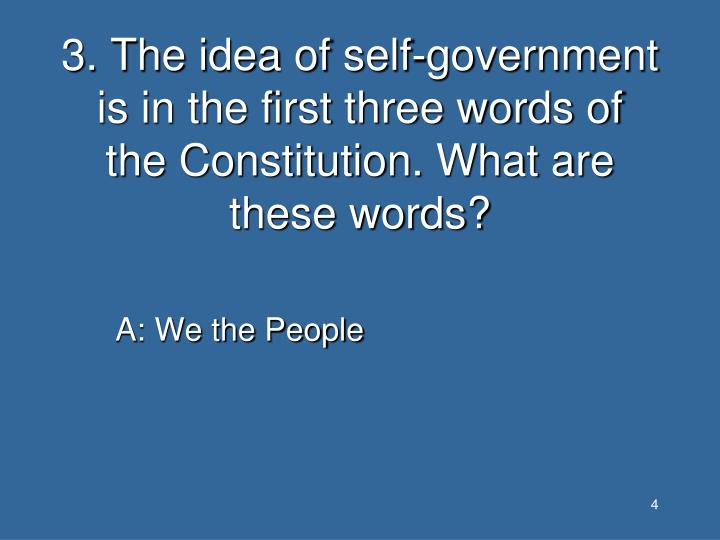 3. The idea of self-government is in the first three words of the Constitution. What are these words?