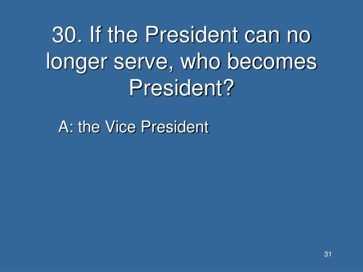 30. If the President can no longer serve, who becomes President?