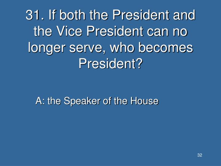 31. If both the President and the Vice President can no longer serve, who becomes President?