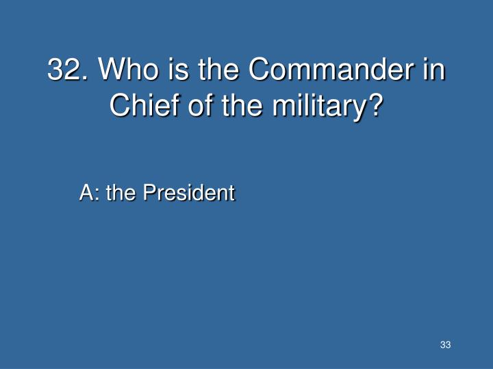 32. Who is the Commander in Chief of the military?