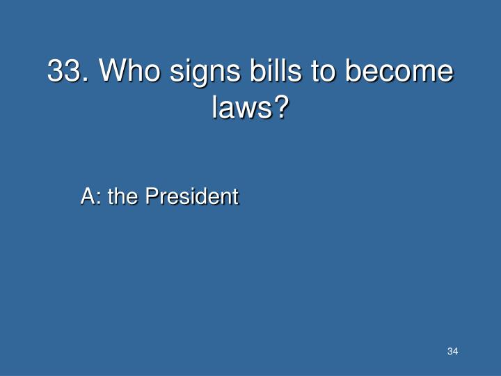 33. Who signs bills to become laws?