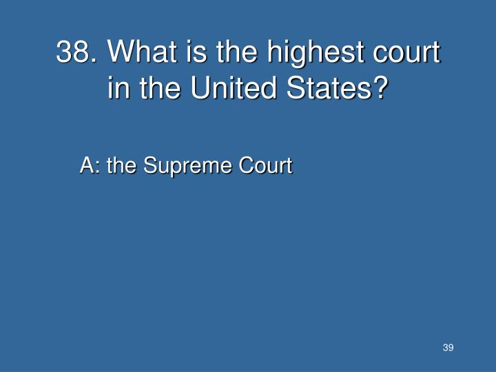 38. What is the highest court in the United States?