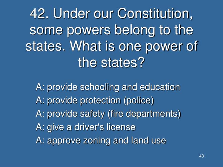 42. Under our Constitution, some powers belong to the states. What is one power of the states?