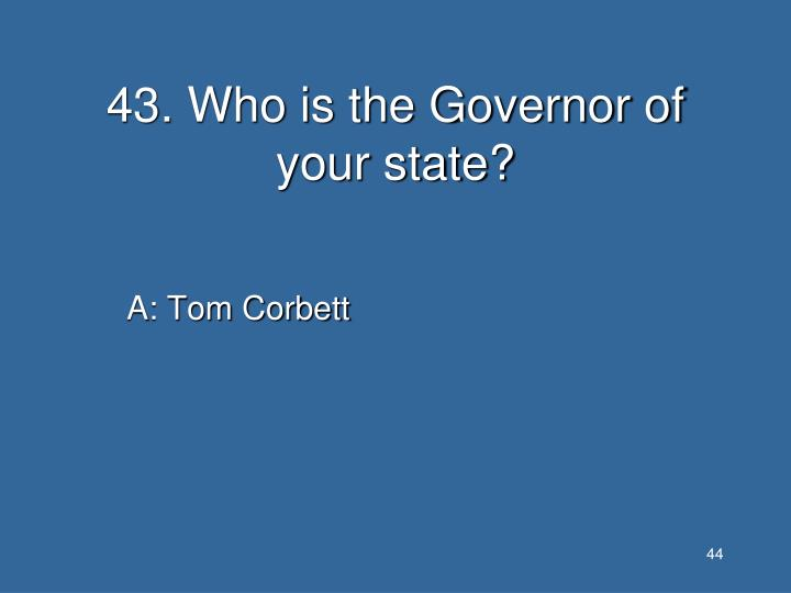 43. Who is the Governor of your state?