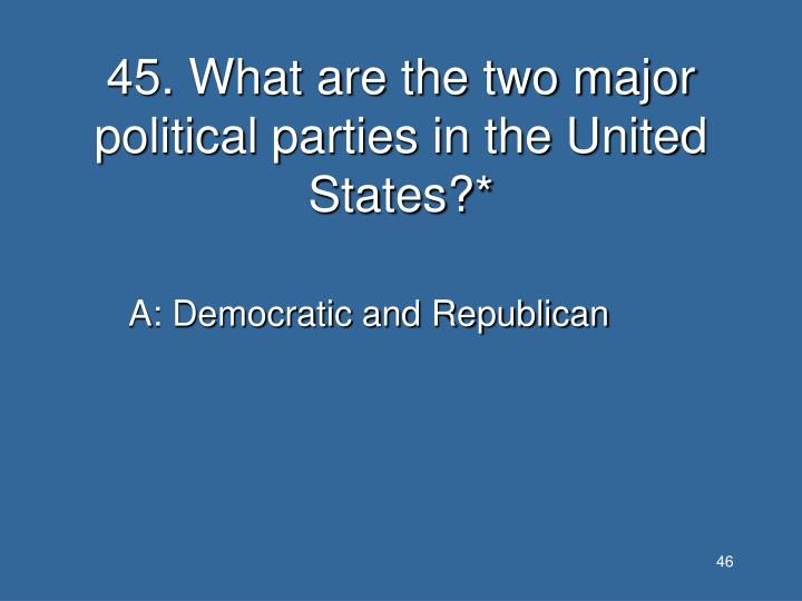 45. What are the two major political parties in the United States?*