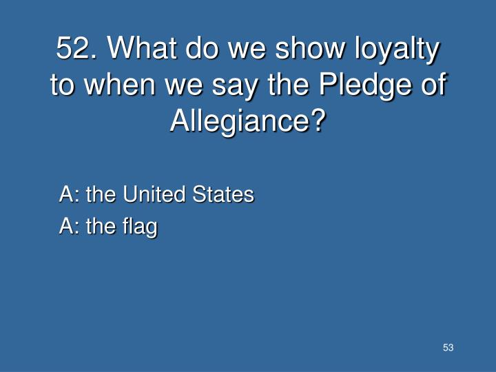 52. What do we show loyalty to when we say the Pledge of Allegiance?