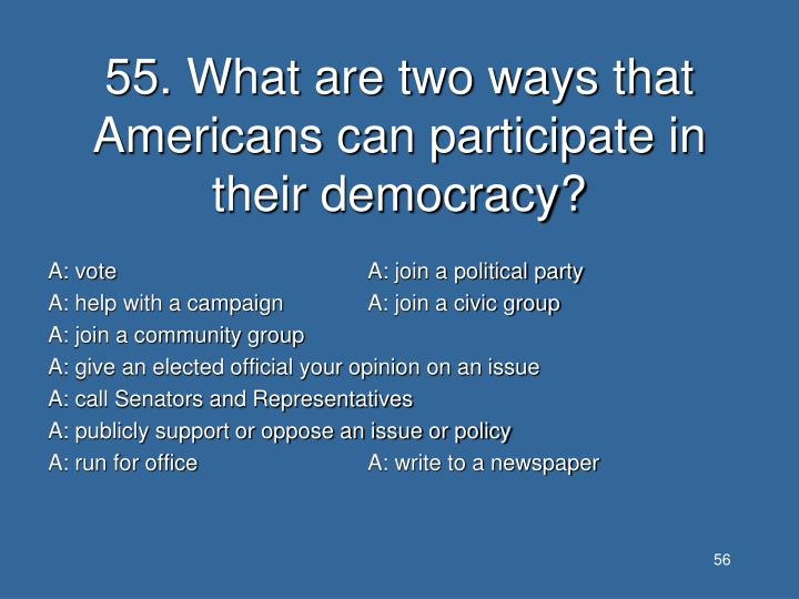 55. What are two ways that Americans can participate in their democracy?