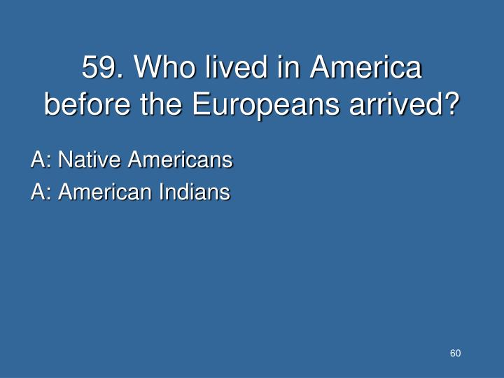 59. Who lived in America before the Europeans arrived?
