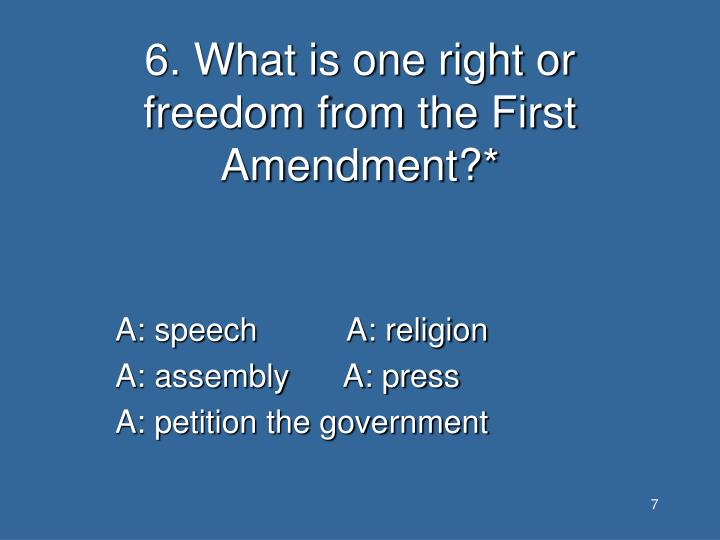 6. What is one right or freedom from the First Amendment?*