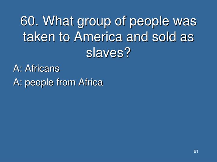 60. What group of people was taken to America and sold as slaves?