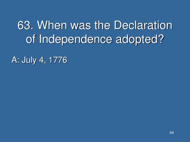 63. When was the Declaration of Independence adopted?