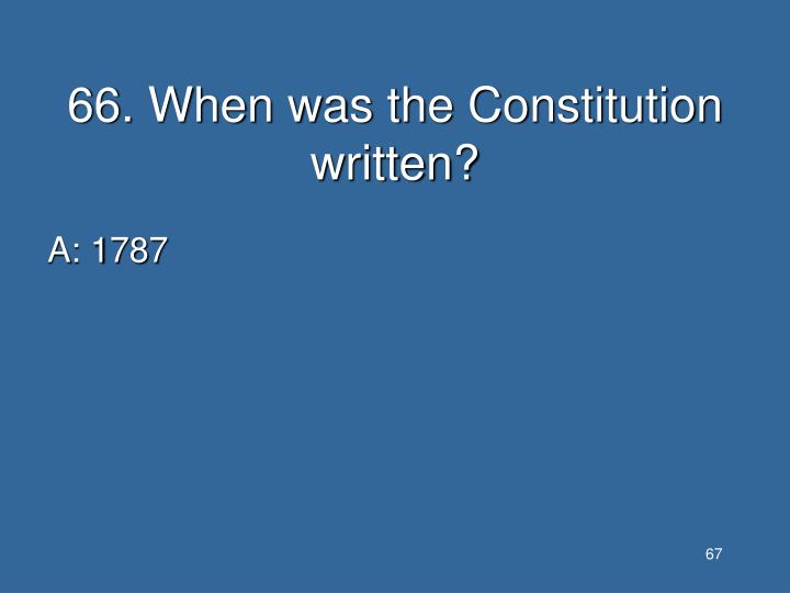 66. When was the Constitution written?