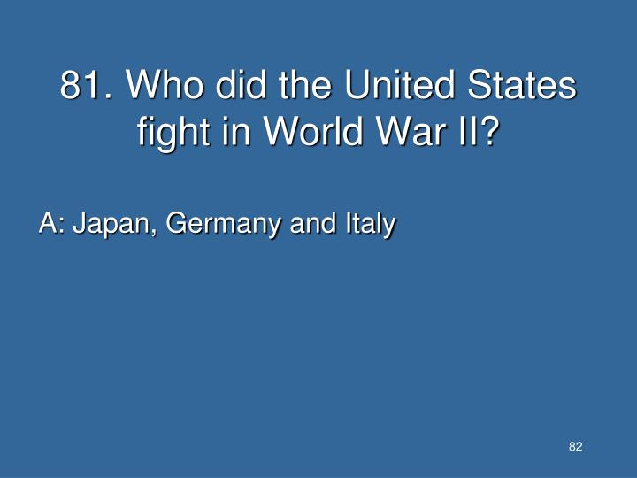 81. Who did the United States fight in World War II?