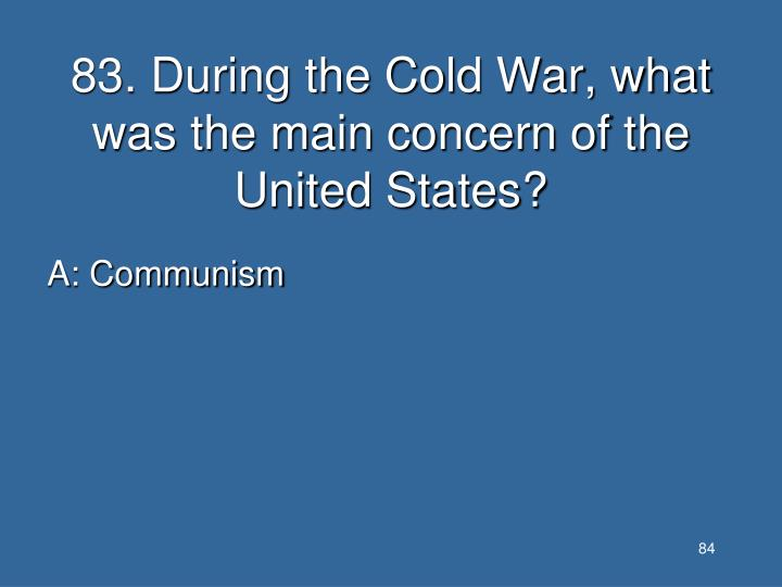 83. During the Cold War, what was the main concern of the United States?